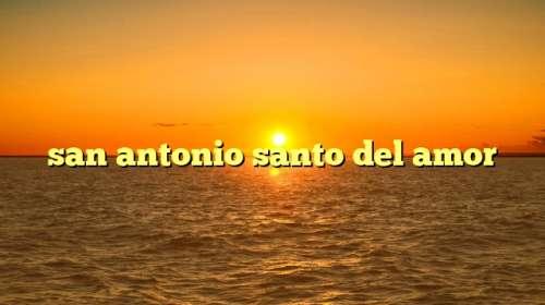 san antonio santo del amor